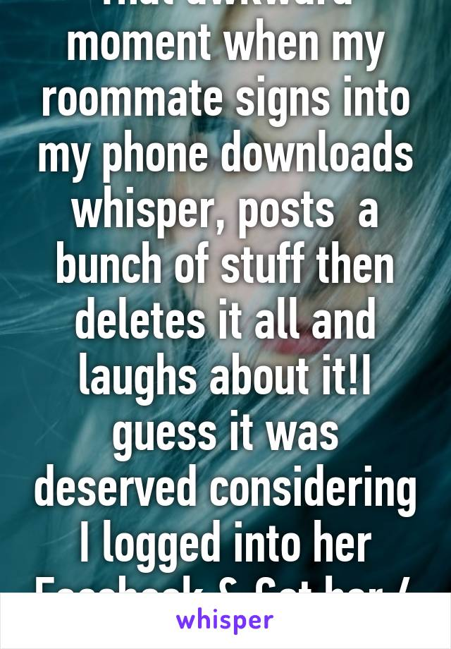 That awkward moment when my roommate signs into my phone downloads whisper, posts  a bunch of stuff then deletes it all and laughs about it!I guess it was deserved considering I logged into her Facebook & Got her 4 dates! Well played