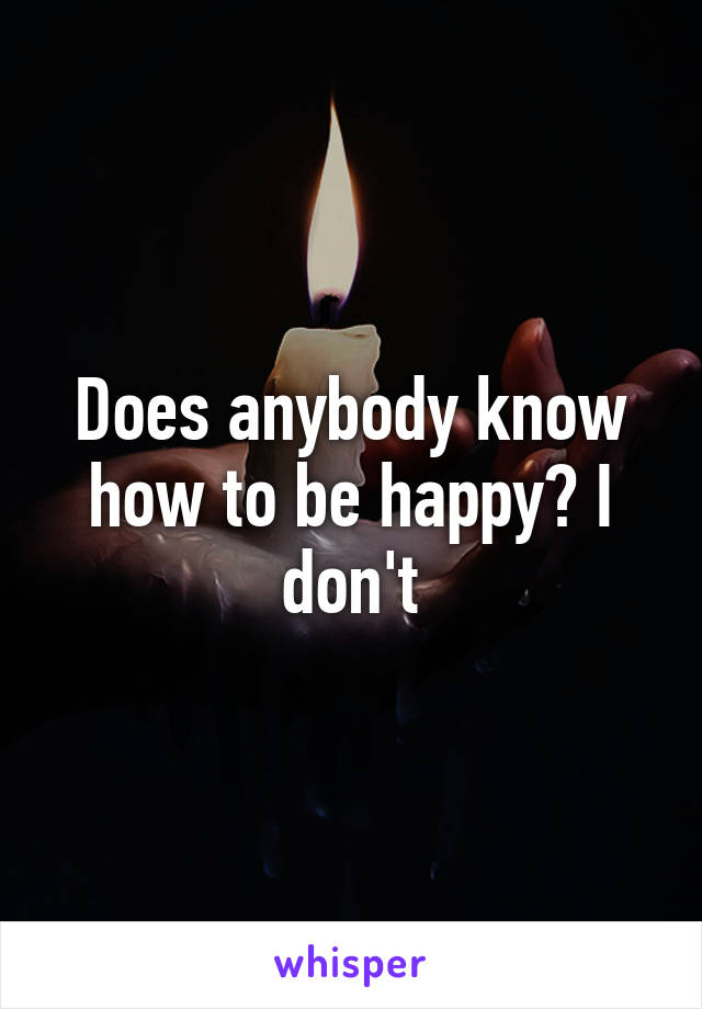Does anybody know how to be happy? I don't