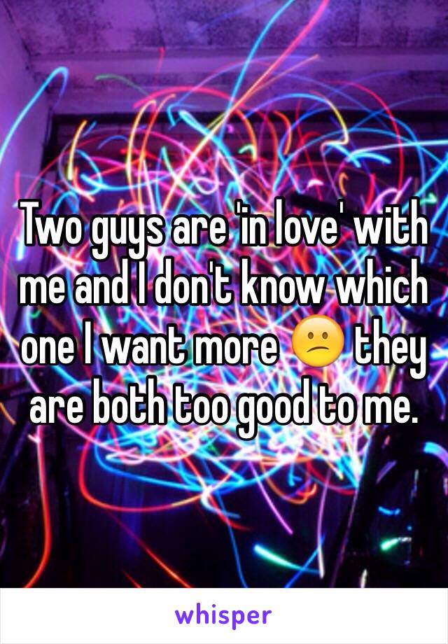 Two guys are 'in love' with me and I don't know which one I want more 😕 they are both too good to me.