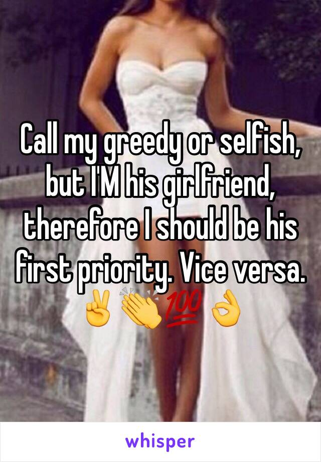 Call my greedy or selfish, but I'M his girlfriend, therefore I should be his first priority. Vice versa. ✌👏💯👌