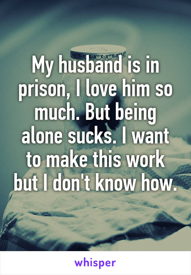 My husband is in prison, I love him so much. But being alone sucks. I want to make this work but I don't know how.
