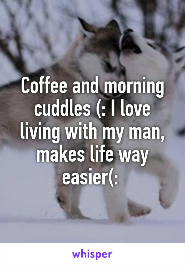 Coffee and morning cuddles (: I love living with my man, makes life way easier(: