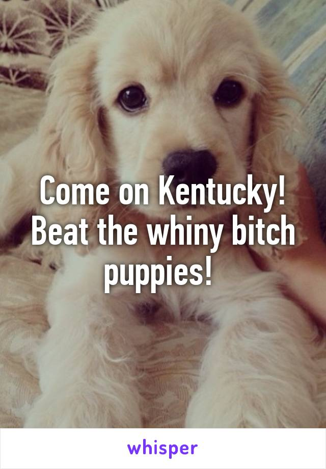 Come on Kentucky! Beat the whiny bitch puppies!