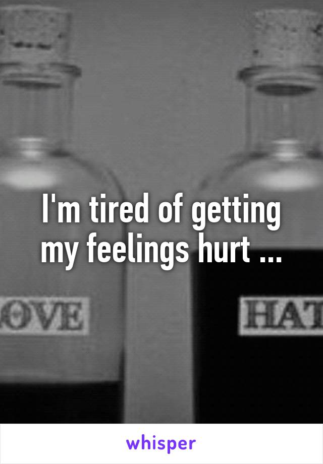 I'm tired of getting my feelings hurt ...