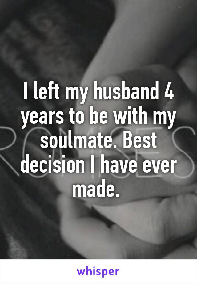 I left my husband 4 years to be with my soulmate. Best decision I have ever made.
