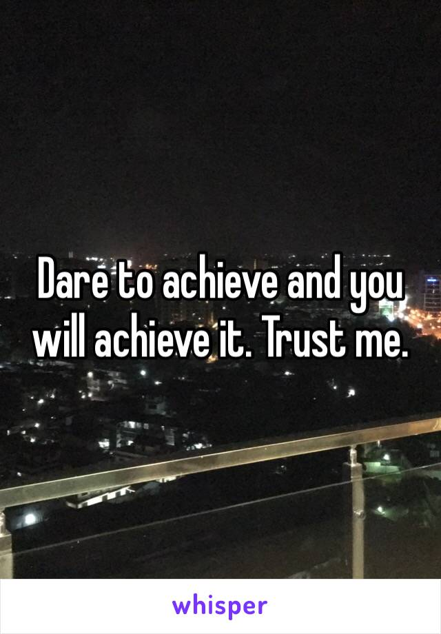 Dare to achieve and you will achieve it. Trust me.