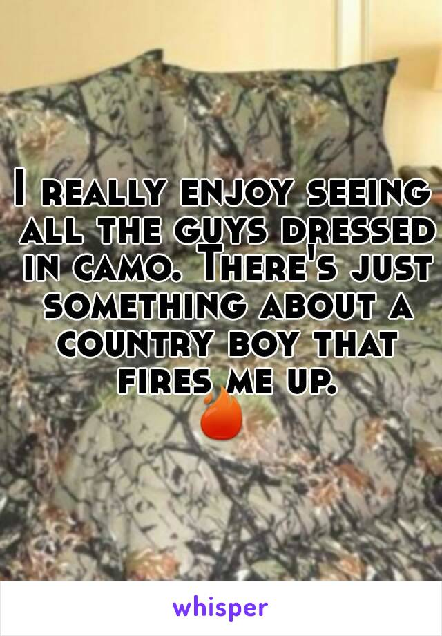 I really enjoy seeing all the guys dressed in camo. There's just something about a country boy that fires me up. 🔥