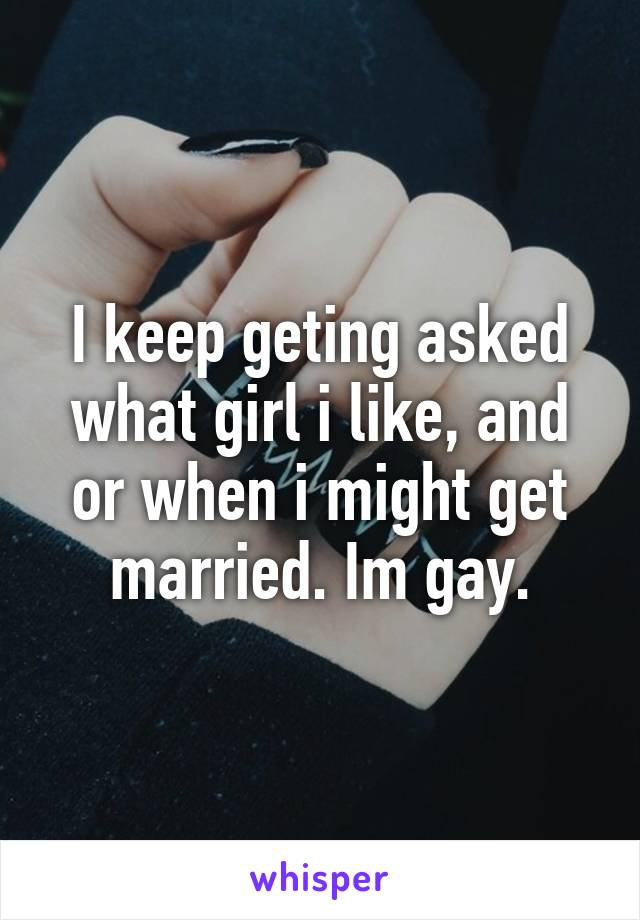 I keep geting asked what girl i like, and or when i might get married. Im gay.