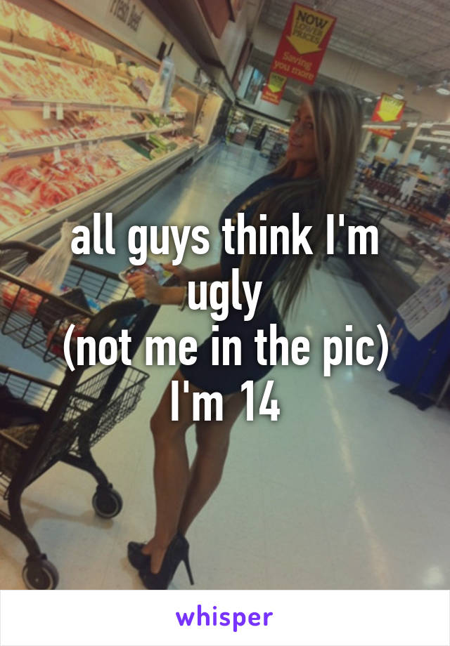 all guys think I'm ugly (not me in the pic) I'm 14
