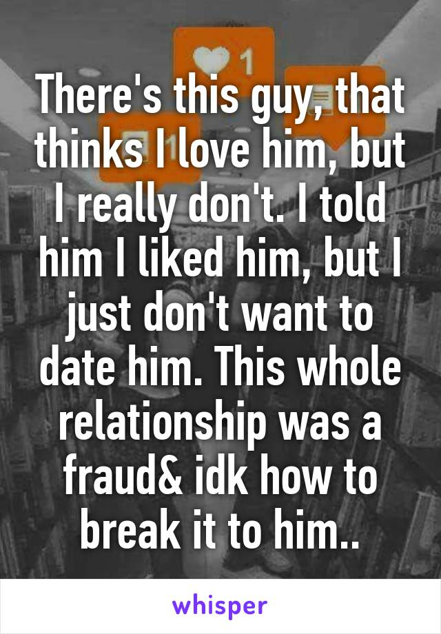 There's this guy, that thinks I love him, but I really don't. I told him I liked him, but I just don't want to date him. This whole relationship was a fraud& idk how to break it to him..