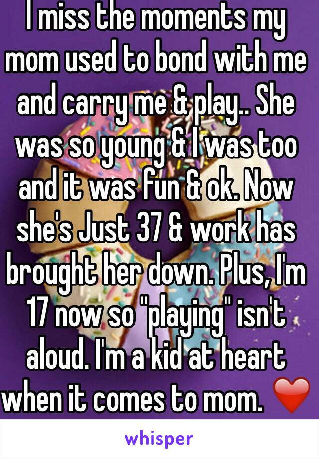 """I miss the moments my mom used to bond with me and carry me & play.. She was so young & I was too and it was fun & ok. Now she's Just 37 & work has brought her down. Plus, I'm 17 now so """"playing"""" isn't aloud. I'm a kid at heart when it comes to mom. ❤️"""