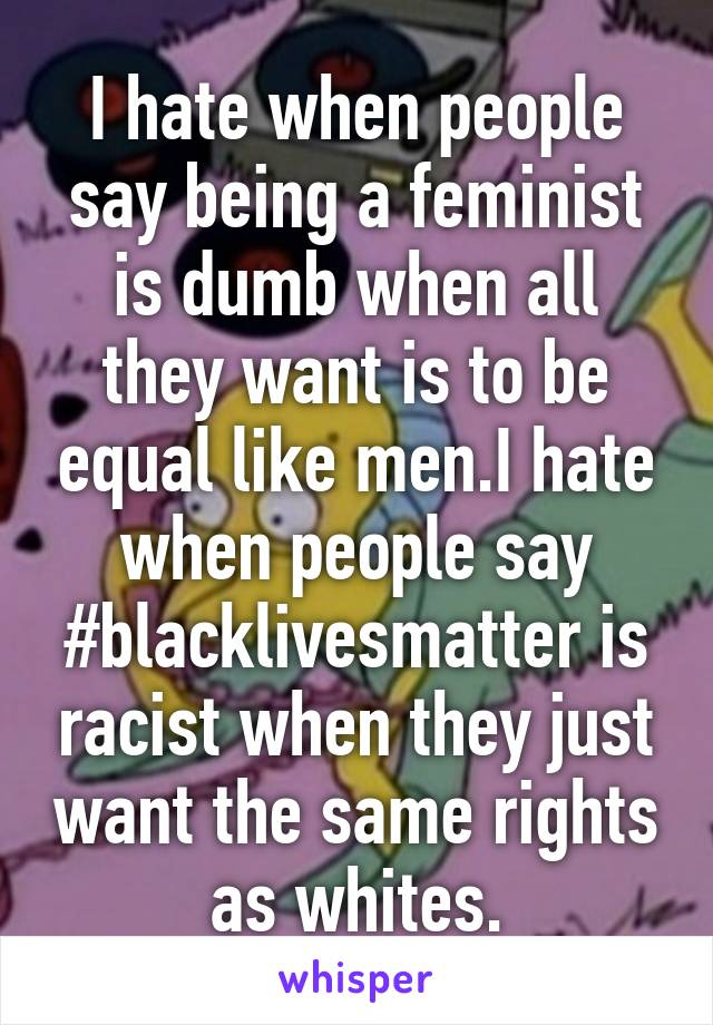I hate when people say being a feminist is dumb when all they want is to be equal like men.I hate when people say #blacklivesmatter is racist when they just want the same rights as whites.