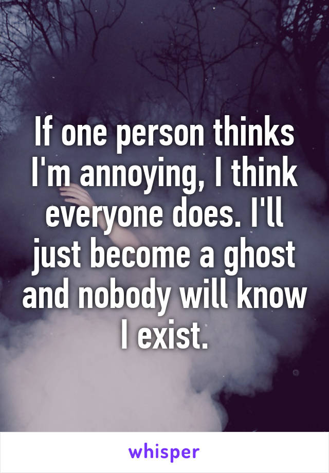 If one person thinks I'm annoying, I think everyone does. I'll just become a ghost and nobody will know I exist.
