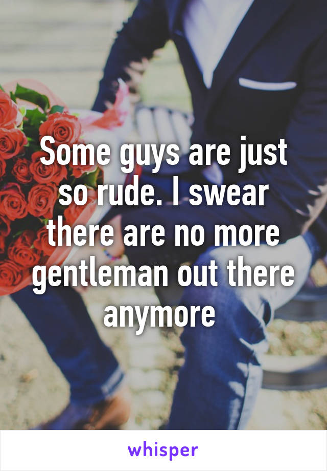Some guys are just so rude. I swear there are no more gentleman out there anymore