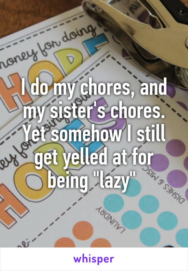 """I do my chores, and my sister's chores. Yet somehow I still get yelled at for being """"lazy"""""""