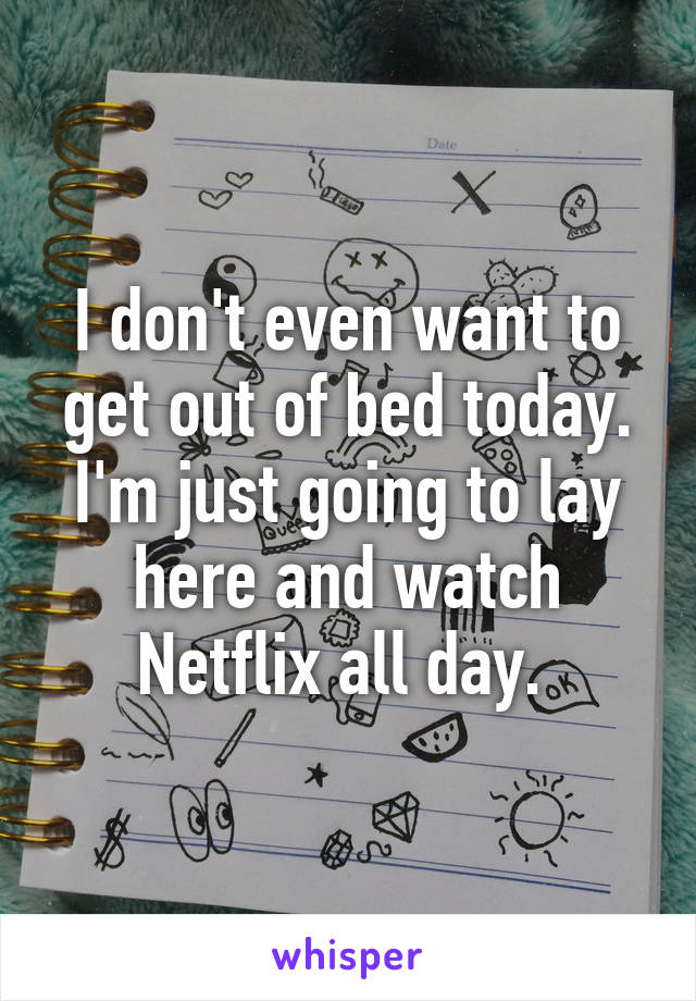 I don't even want to get out of bed today. I'm just going to lay here and watch Netflix all day.