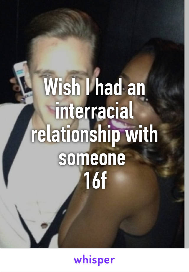 Wish I had an interracial relationship with someone  16f