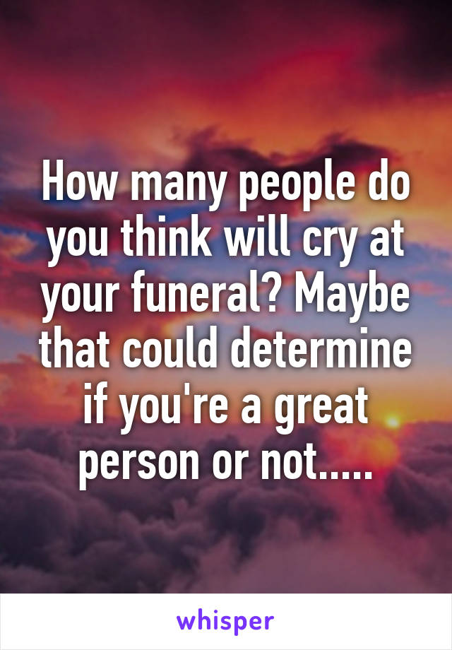 How many people do you think will cry at your funeral? Maybe that could determine if you're a great person or not.....