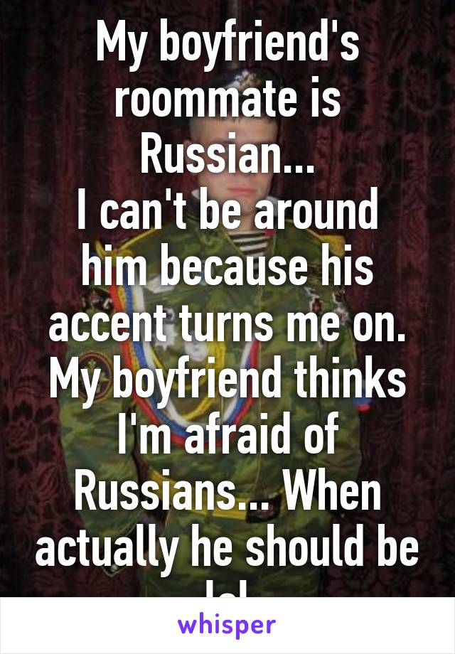 My boyfriend's roommate is Russian... I can't be around him because his accent turns me on. My boyfriend thinks I'm afraid of Russians... When actually he should be lol