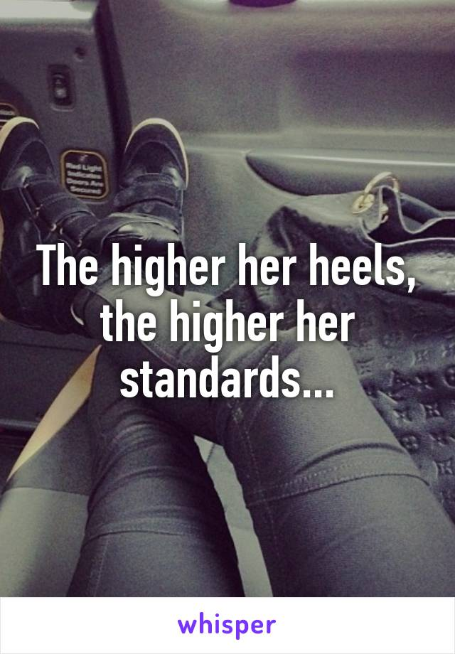 The higher her heels, the higher her standards...