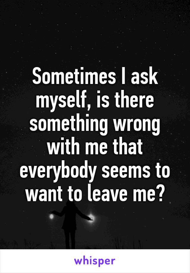 Sometimes I ask myself, is there something wrong with me that everybody seems to want to leave me?