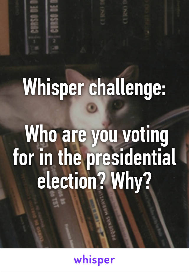 Whisper challenge:   Who are you voting for in the presidential election? Why?