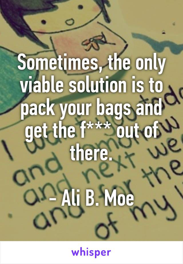 Sometimes, the only viable solution is to pack your bags and get the f*** out of there.  - Ali B. Moe