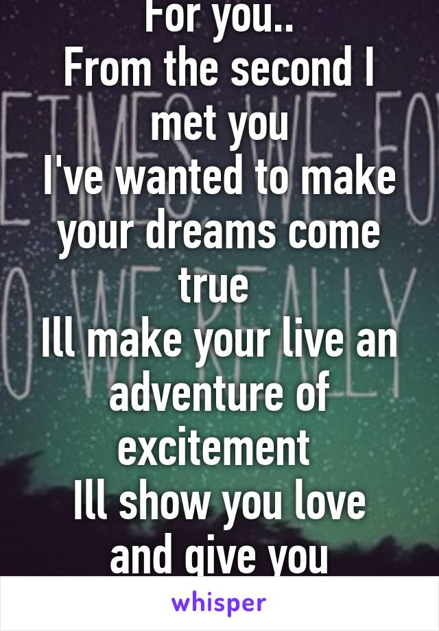 For you.. From the second I met you I've wanted to make your dreams come true  Ill make your live an adventure of excitement  Ill show you love and give you enlightenment....
