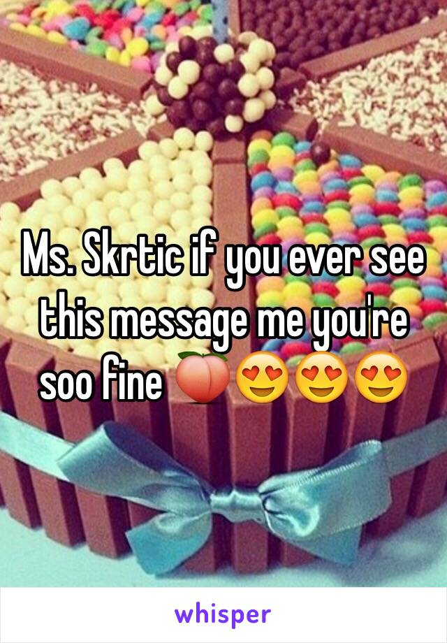Ms. Skrtic if you ever see this message me you're soo fine 🍑😍😍😍