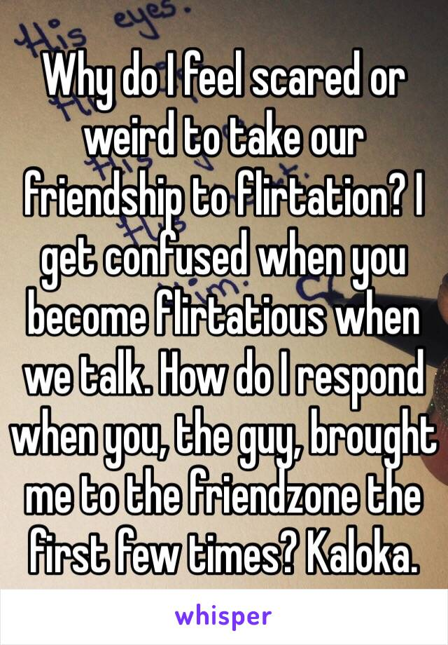 Why do I feel scared or weird to take our friendship to flirtation? I get confused when you become flirtatious when we talk. How do I respond when you, the guy, brought me to the friendzone the first few times? Kaloka.
