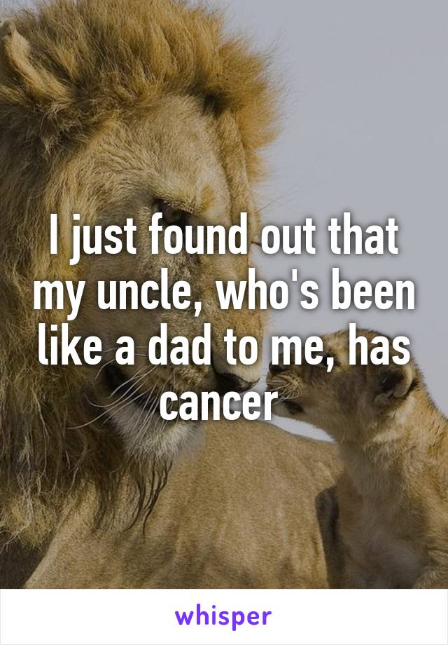 I just found out that my uncle, who's been like a dad to me, has cancer