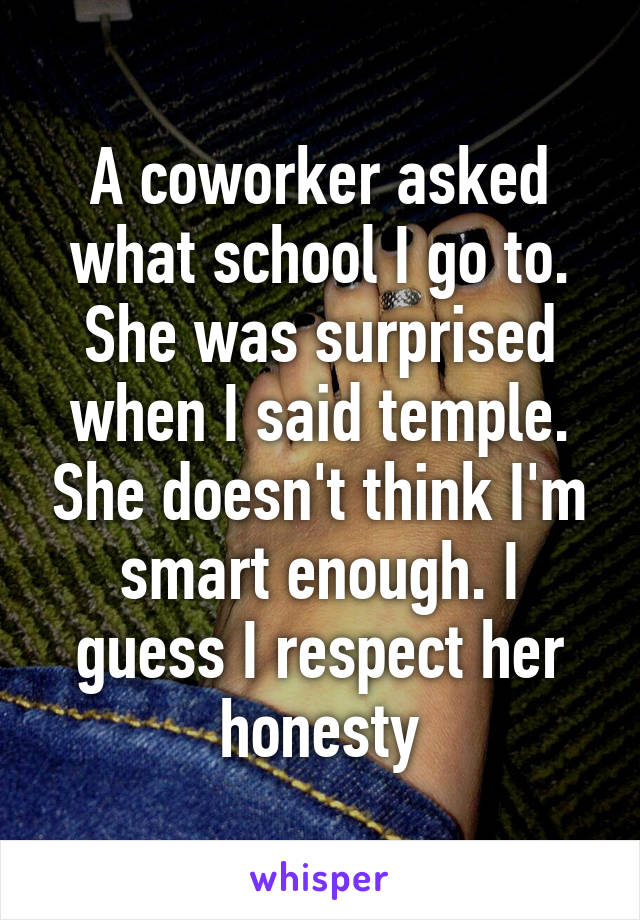 A coworker asked what school I go to. She was surprised when I said temple. She doesn't think I'm smart enough. I guess I respect her honesty