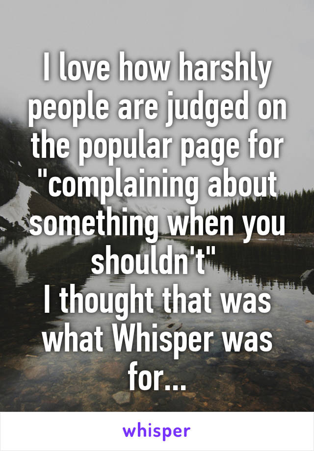 """I love how harshly people are judged on the popular page for """"complaining about something when you shouldn't""""  I thought that was what Whisper was for..."""