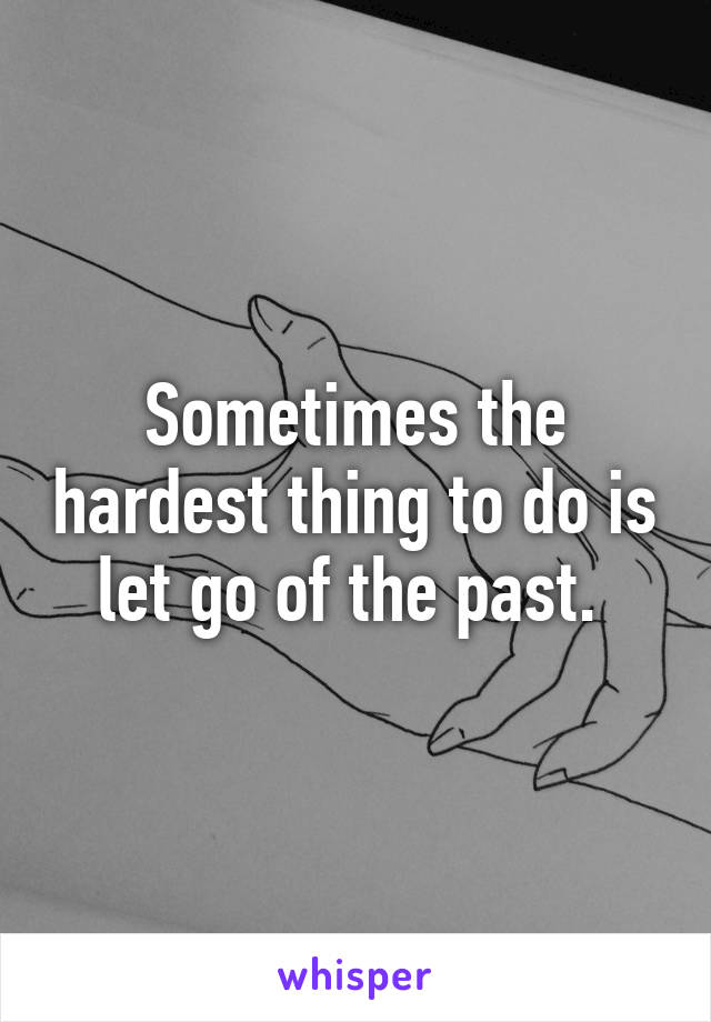 Sometimes the hardest thing to do is let go of the past.