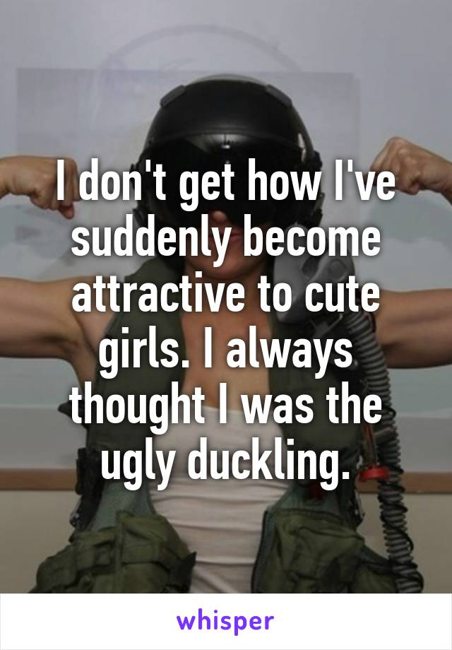 I don't get how I've suddenly become attractive to cute girls. I always thought I was the ugly duckling.