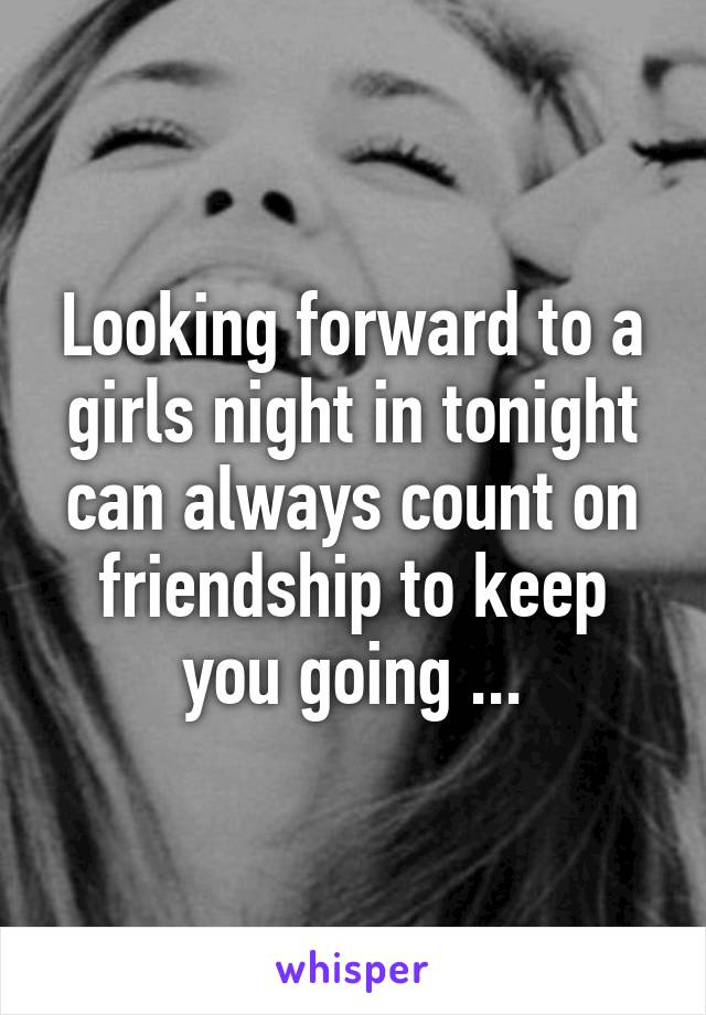 Looking forward to a girls night in tonight can always count on friendship to keep you going ...