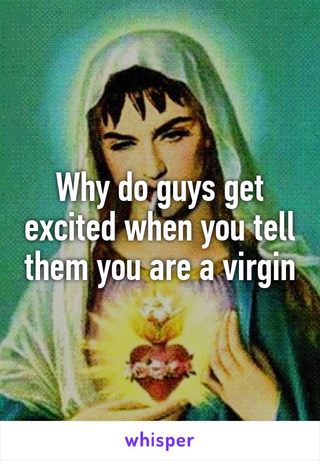 Why do guys get excited when you tell them you are a virgin