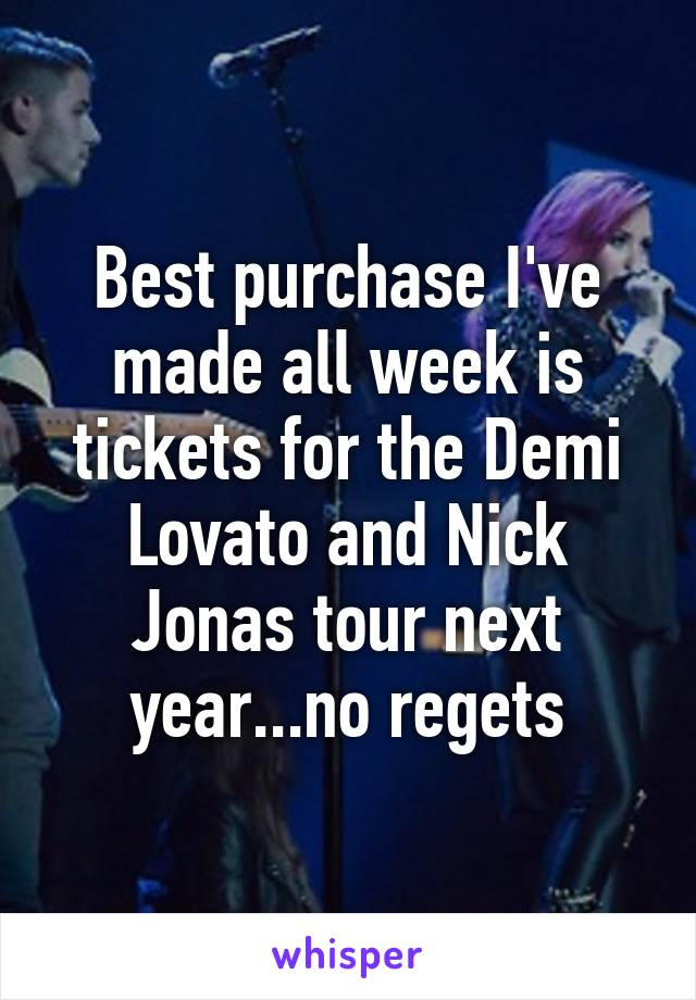 Best purchase I've made all week is tickets for the Demi Lovato and Nick Jonas tour next year...no regets