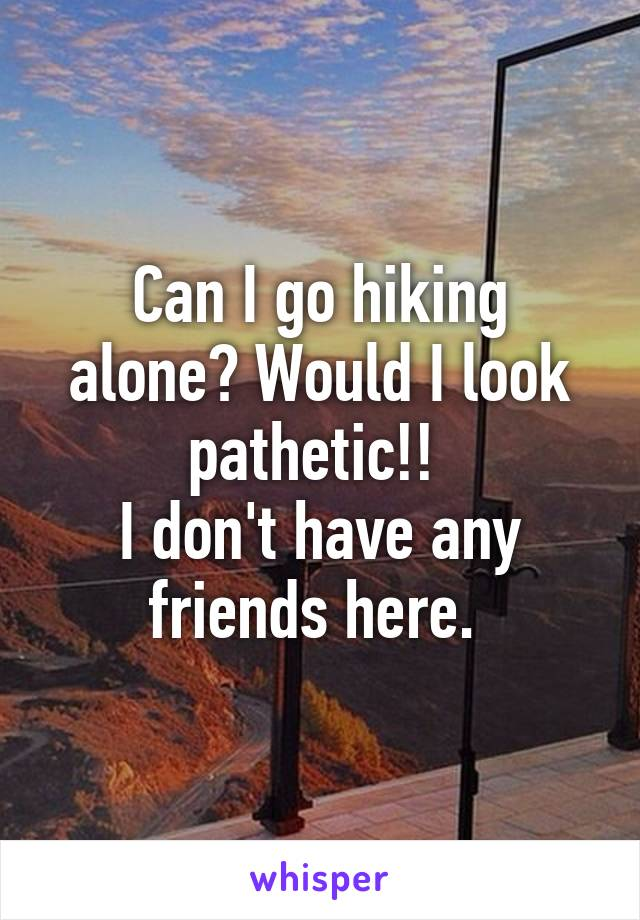 Can I go hiking alone? Would I look pathetic!!  I don't have any friends here.