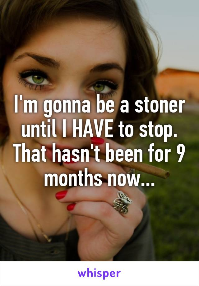 I'm gonna be a stoner until I HAVE to stop. That hasn't been for 9 months now...