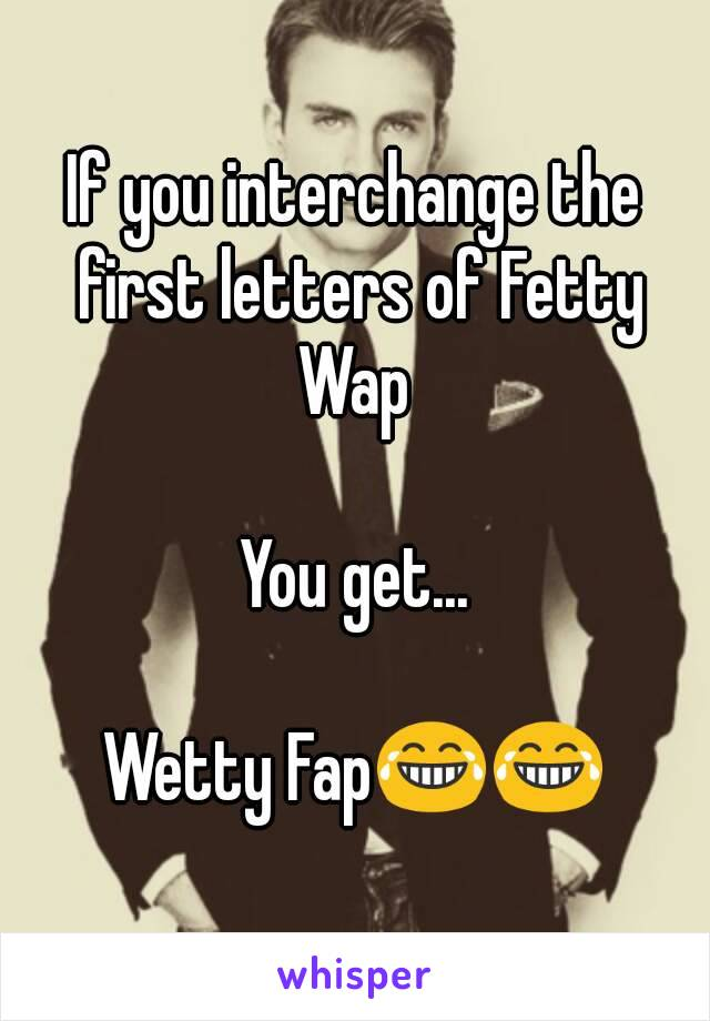 If you interchange the first letters of Fetty Wap   You get...  Wetty Fap😂😂