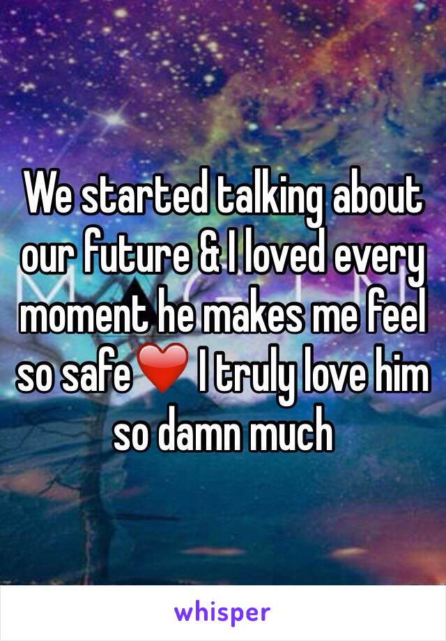 We started talking about our future & I loved every moment he makes me feel so safe❤️ I truly love him so damn much