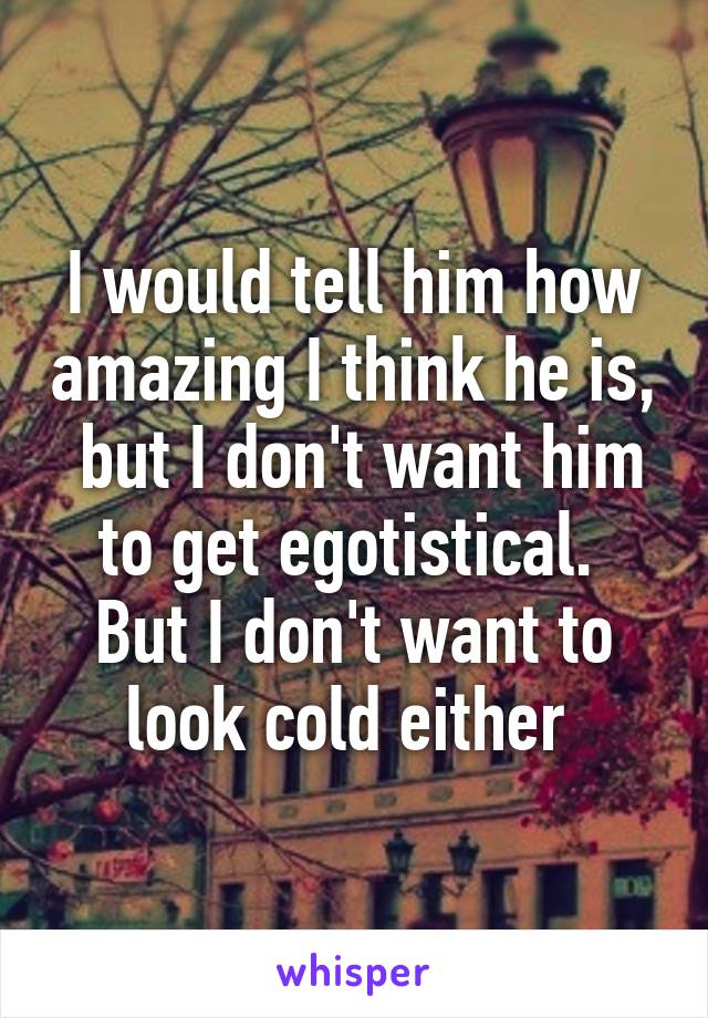 I would tell him how amazing I think he is,  but I don't want him to get egotistical.  But I don't want to look cold either