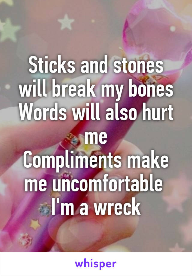 Sticks and stones will break my bones Words will also hurt me Compliments make me uncomfortable  I'm a wreck