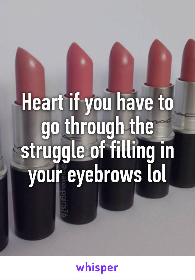 Heart if you have to go through the struggle of filling in your eyebrows lol