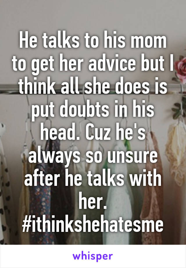 He talks to his mom to get her advice but I think all she does is put doubts in his head. Cuz he's always so unsure after he talks with her. #ithinkshehatesme