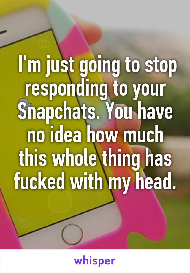 I'm just going to stop responding to your Snapchats. You have no idea how much this whole thing has fucked with my head.