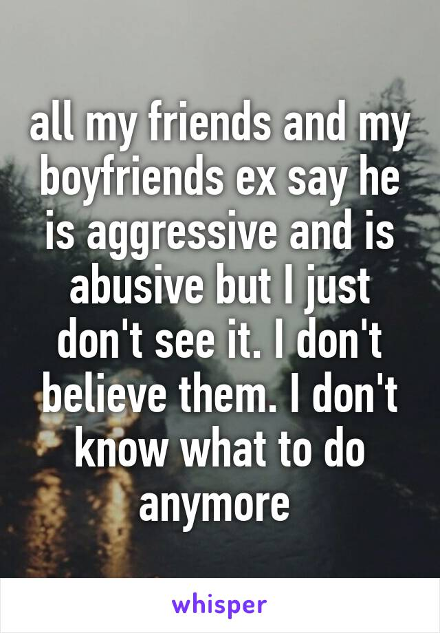 all my friends and my boyfriends ex say he is aggressive and is abusive but I just don't see it. I don't believe them. I don't know what to do anymore