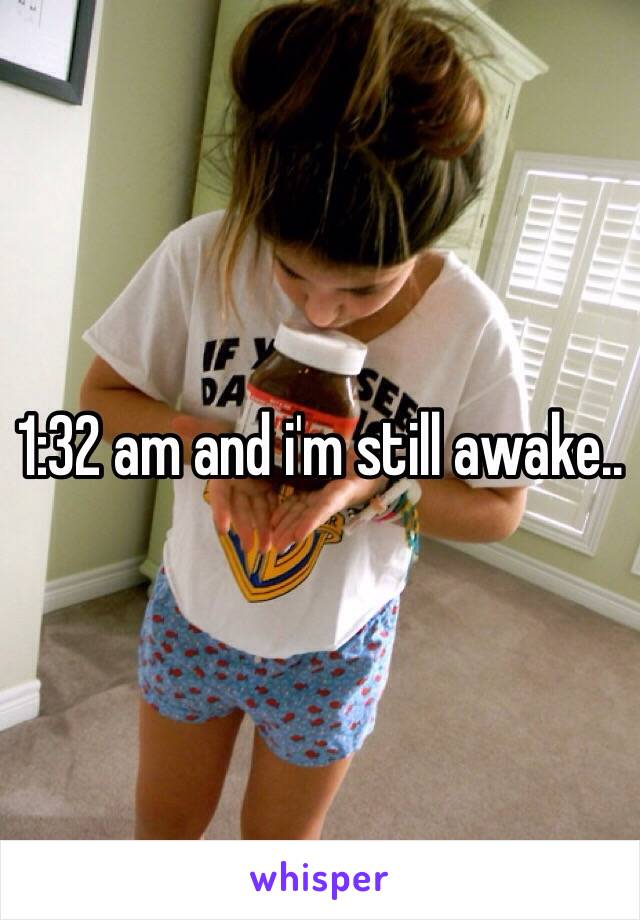 1:32 am and i'm still awake..