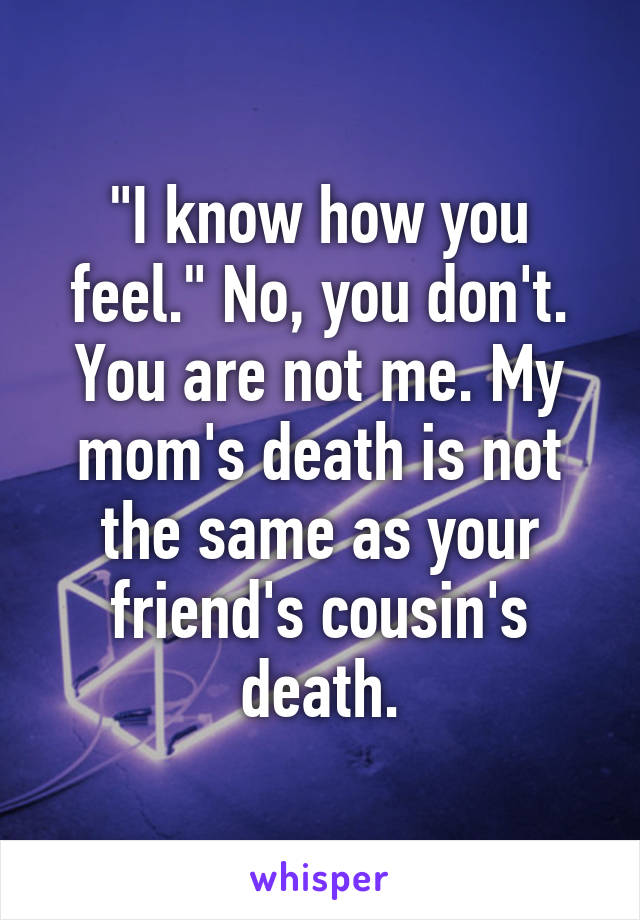"""""""I know how you feel."""" No, you don't. You are not me. My mom's death is not the same as your friend's cousin's death."""